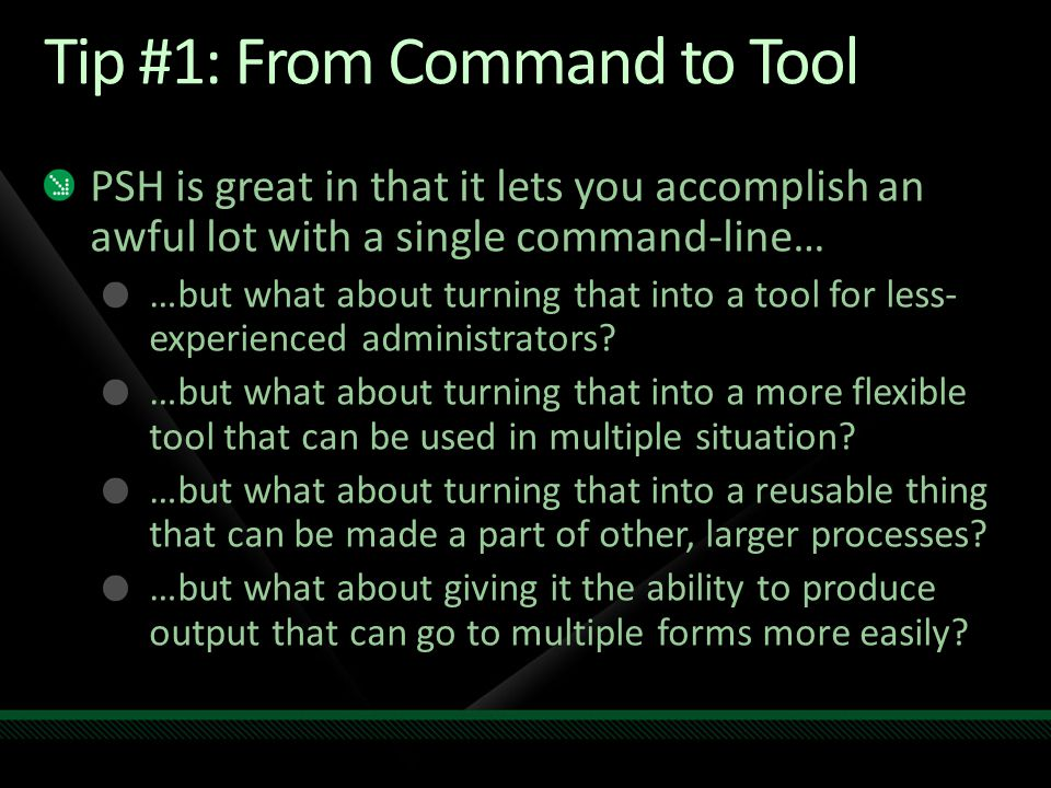 Tip #1: From Command to Tool PSH is great in that it lets you accomplish an awful lot with a single command-line… …but what about turning that into a tool for less- experienced administrators.