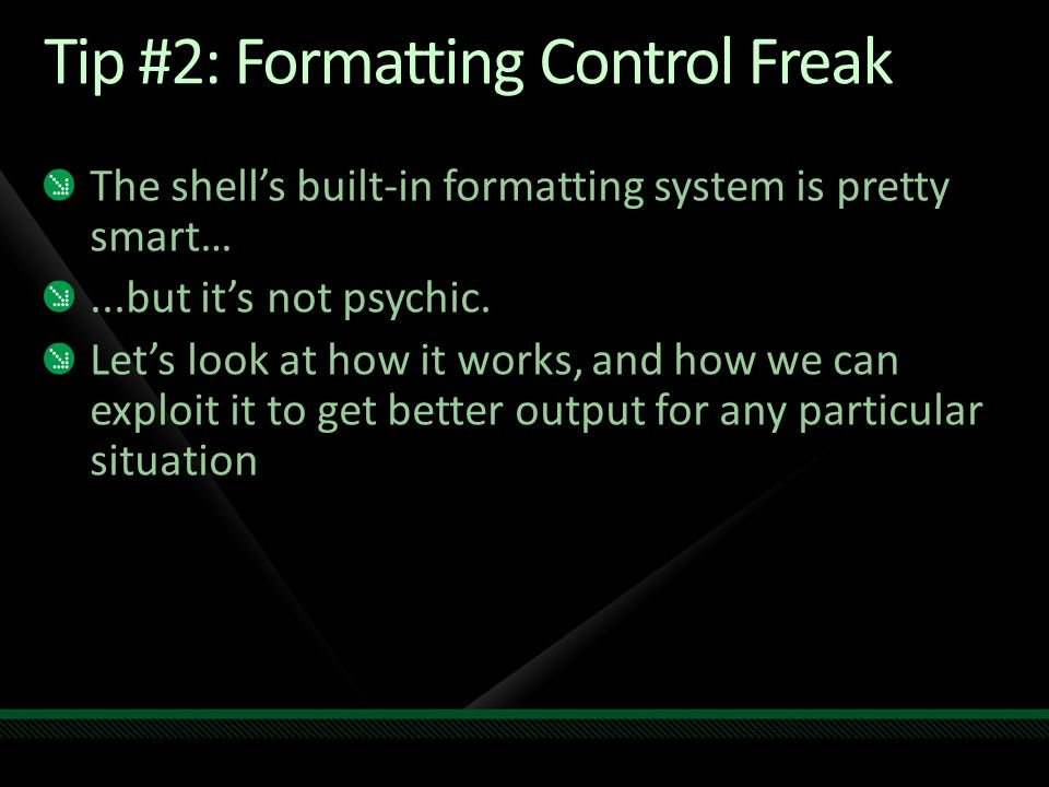 Tip #2: Formatting Control Freak The shell's built-in formatting system is pretty smart…...but it's not psychic.