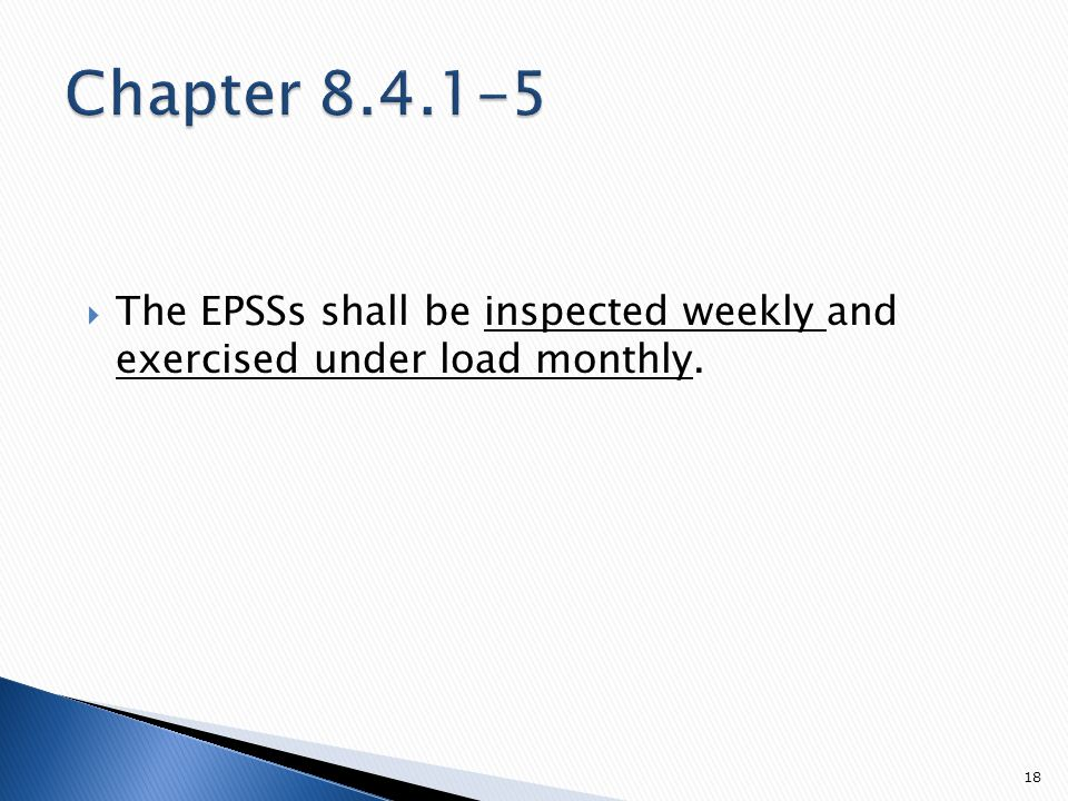  The EPSSs shall be inspected weekly and exercised under load monthly. 18