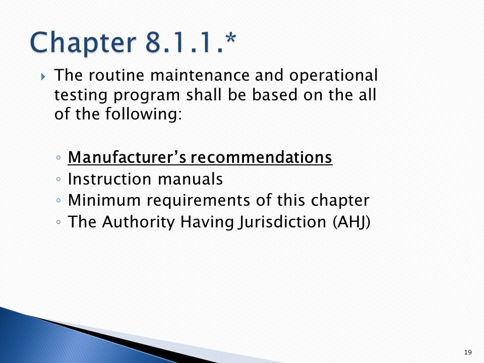  The routine maintenance and operational testing program shall be based on the all of the following: ◦ Manufacturer's recommendations ◦ Instruction manuals ◦ Minimum requirements of this chapter ◦ The Authority Having Jurisdiction (AHJ) 19