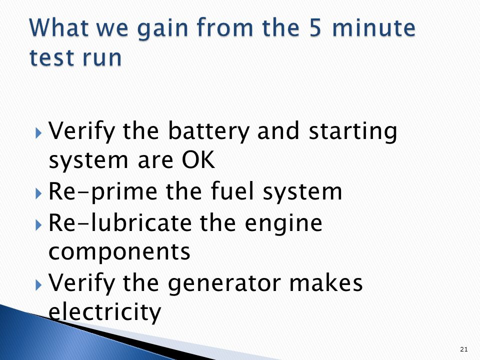 Verify the battery and starting system are OK  Re-prime the fuel system  Re-lubricate the engine components  Verify the generator makes electricity 21