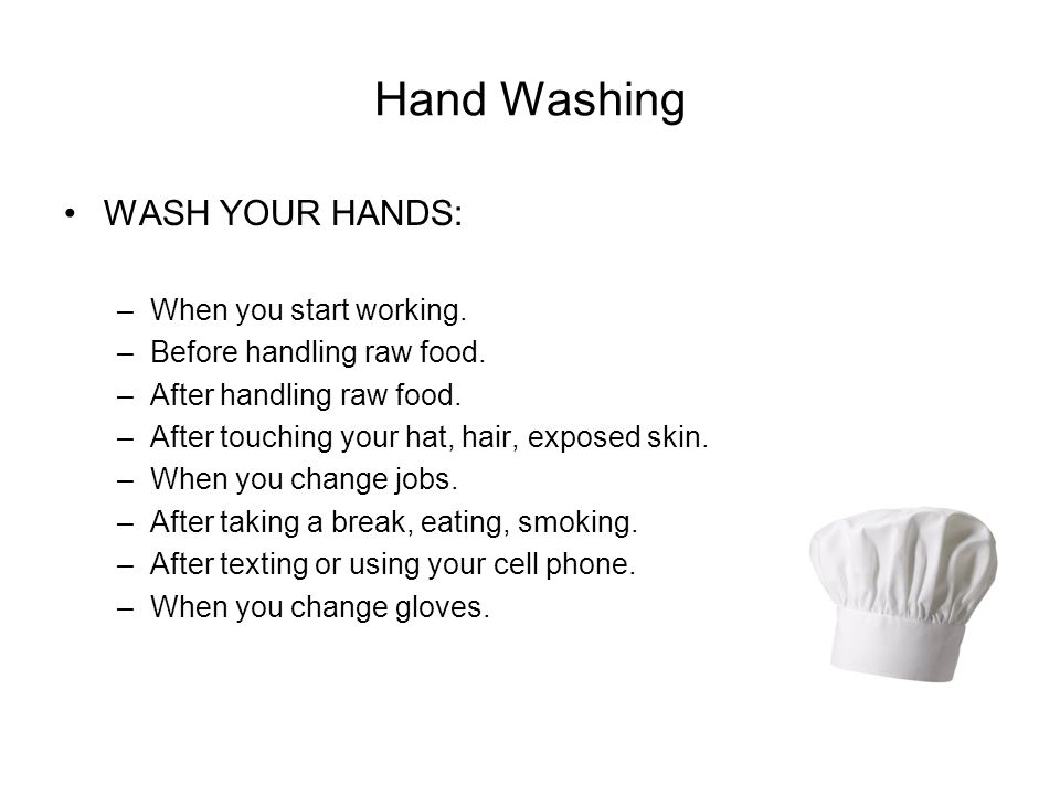 Hand Washing WASH YOUR HANDS: –When you start working. –Before handling raw food. –After handling raw food. –After touching your hat, hair, exposed sk