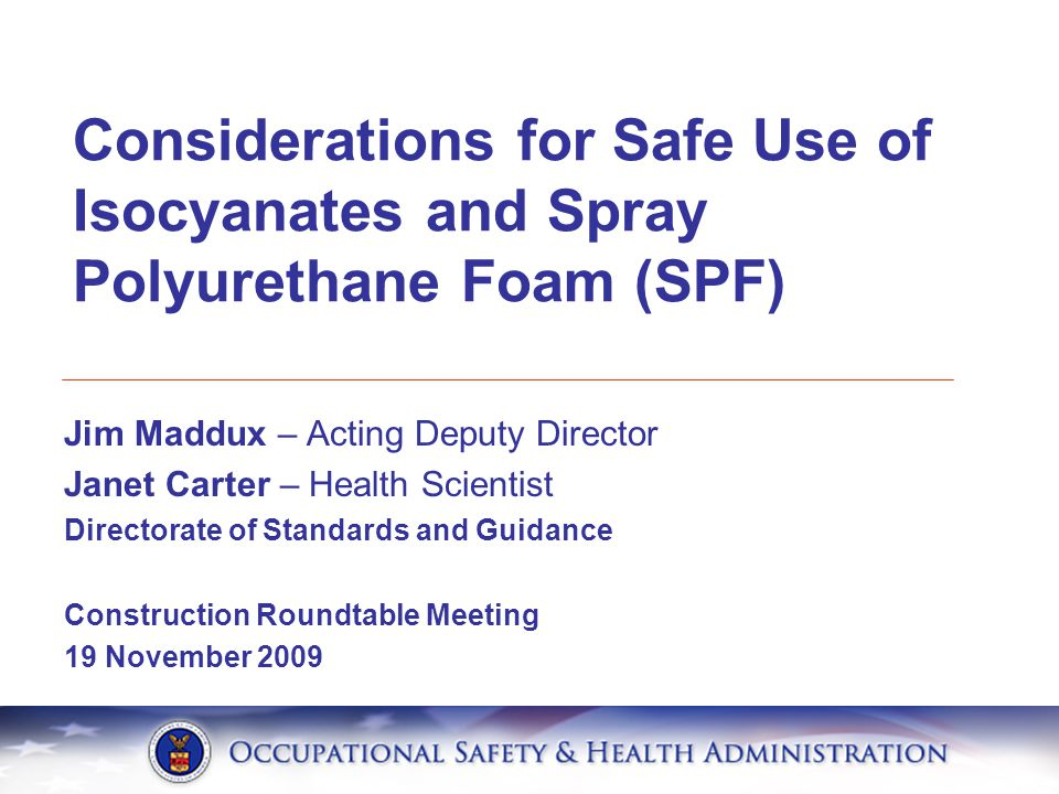 Jim Maddux – Acting Deputy Director Janet Carter – Health Scientist Directorate of Standards and Guidance Construction Roundtable Meeting 19 November 2009 Considerations for Safe Use of Isocyanates and Spray Polyurethane Foam (SPF)