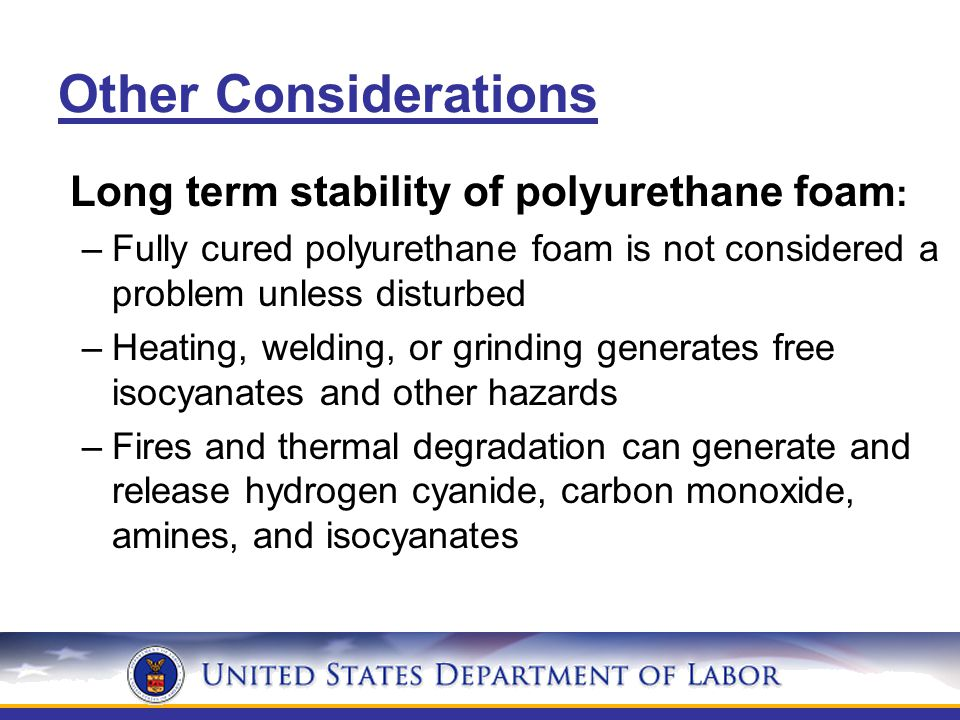 Other Considerations Long term stability of polyurethane foam : –Fully cured polyurethane foam is not considered a problem unless disturbed –Heating, welding, or grinding generates free isocyanates and other hazards –Fires and thermal degradation can generate and release hydrogen cyanide, carbon monoxide, amines, and isocyanates