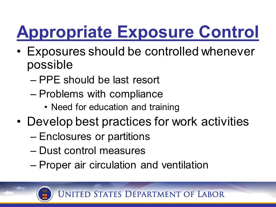 Appropriate Exposure Control Exposures should be controlled whenever possible –PPE should be last resort –Problems with compliance Need for education and training Develop best practices for work activities –Enclosures or partitions –Dust control measures –Proper air circulation and ventilation