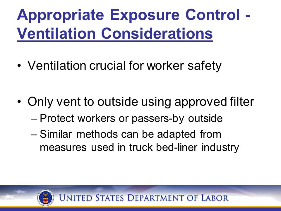 Appropriate Exposure Control - Ventilation Considerations Ventilation crucial for worker safety Only vent to outside using approved filter –Protect workers or passers-by outside –Similar methods can be adapted from measures used in truck bed-liner industry