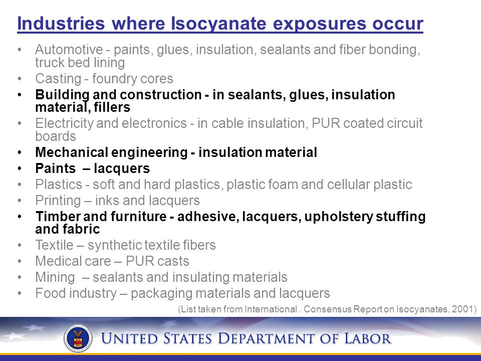 Industries where Isocyanate exposures occur Automotive - paints, glues, insulation, sealants and fiber bonding, truck bed lining Casting - foundry cores Building and construction - in sealants, glues, insulation material, fillers Electricity and electronics - in cable insulation, PUR coated circuit boards Mechanical engineering - insulation material Paints – lacquers Plastics - soft and hard plastics, plastic foam and cellular plastic Printing – inks and lacquers Timber and furniture - adhesive, lacquers, upholstery stuffing and fabric Textile – synthetic textile fibers Medical care – PUR casts Mining – sealants and insulating materials Food industry – packaging materials and lacquers (List taken from International.
