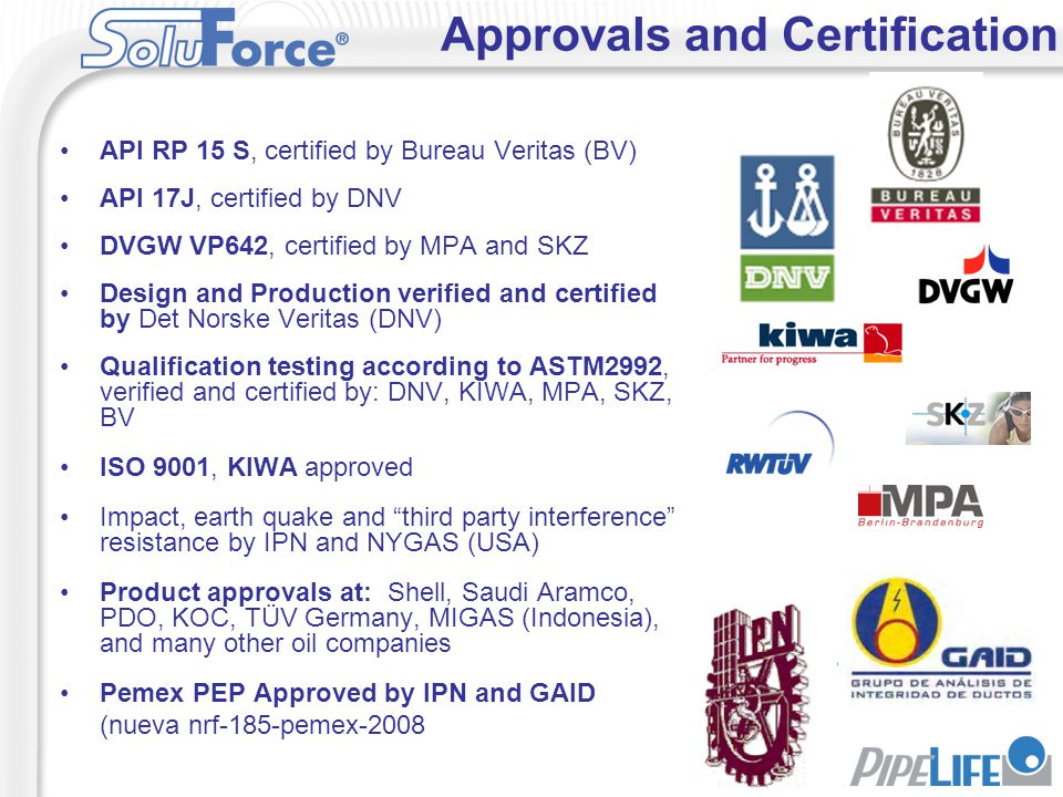 API RP 15 S, certified by Bureau Veritas (BV) API 17J, certified by DNV DVGW VP642, certified by MPA and SKZ Design and Production verified and certif