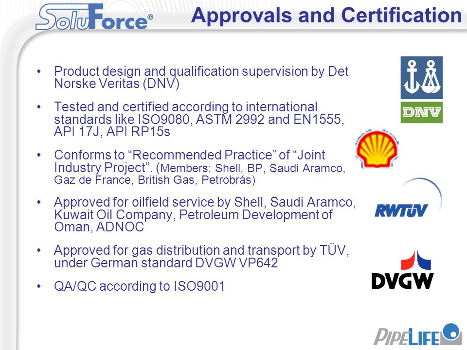 Product design and qualification supervision by Det Norske Veritas (DNV) Tested and certified according to international standards like ISO9080, ASTM