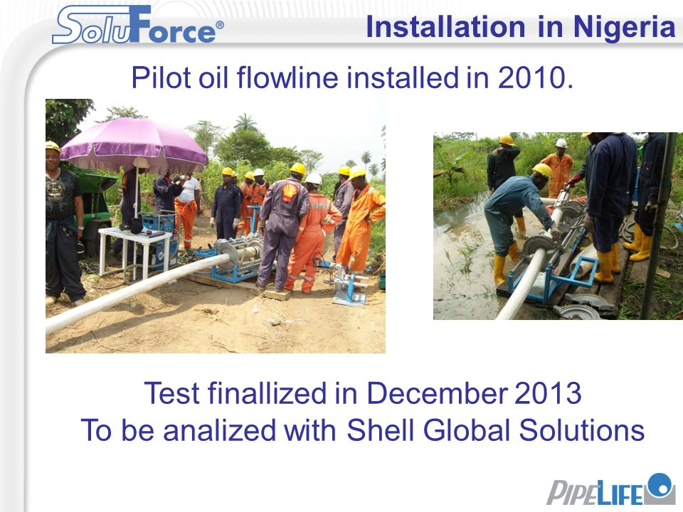 Installation in Nigeria Pilot oil flowline installed in 2010. Test finallized in December 2013 To be analized with Shell Global Solutions