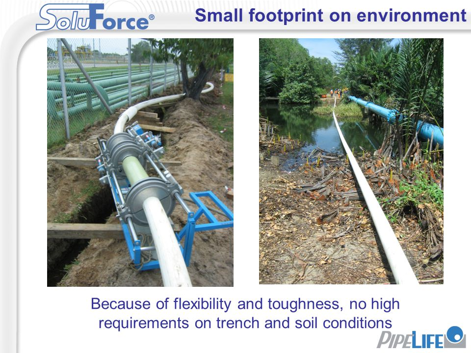 Small footprint on environment Because of flexibility and toughness, no high requirements on trench and soil conditions