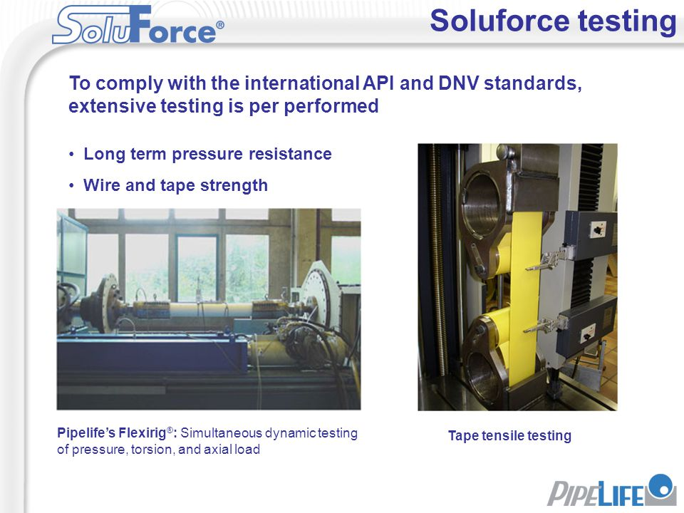 Soluforce testing Long term pressure resistance Wire and tape strength Pipelife's Flexirig ® : Simultaneous dynamic testing of pressure, torsion, and