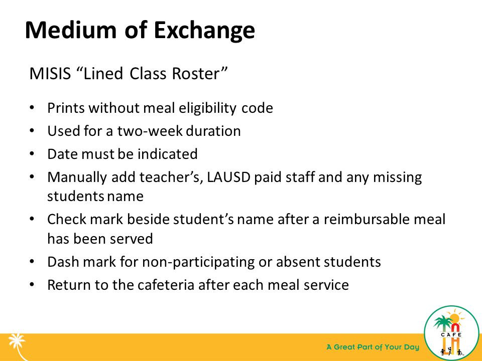 Medium of Exchange MISIS Lined Class Roster Prints without meal eligibility code Used for a two-week duration Date must be indicated Manually add teacher's, LAUSD paid staff and any missing students name Check mark beside student's name after a reimbursable meal has been served Dash mark for non-participating or absent students Return to the cafeteria after each meal service
