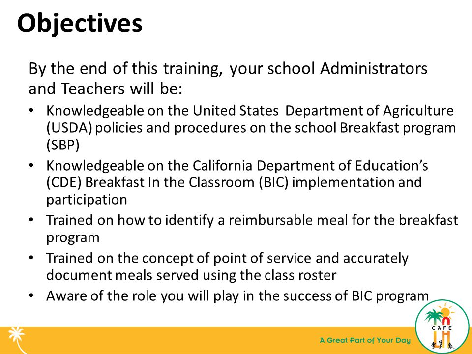 Objectives By the end of this training, your school Administrators and Teachers will be: Knowledgeable on the United States Department of Agriculture (USDA) policies and procedures on the school Breakfast program (SBP) Knowledgeable on the California Department of Education's (CDE) Breakfast In the Classroom (BIC) implementation and participation Trained on how to identify a reimbursable meal for the breakfast program Trained on the concept of point of service and accurately document meals served using the class roster Aware of the role you will play in the success of BIC program