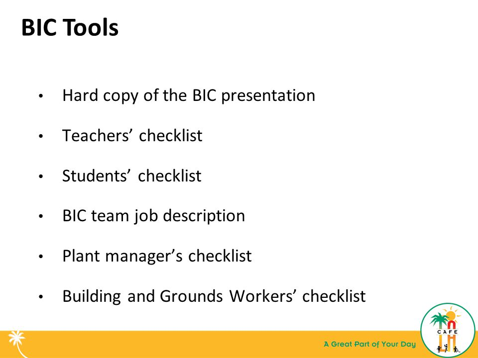 BIC Tools Hard copy of the BIC presentation Teachers' checklist Students' checklist BIC team job description Plant manager's checklist Building and Grounds Workers' checklist