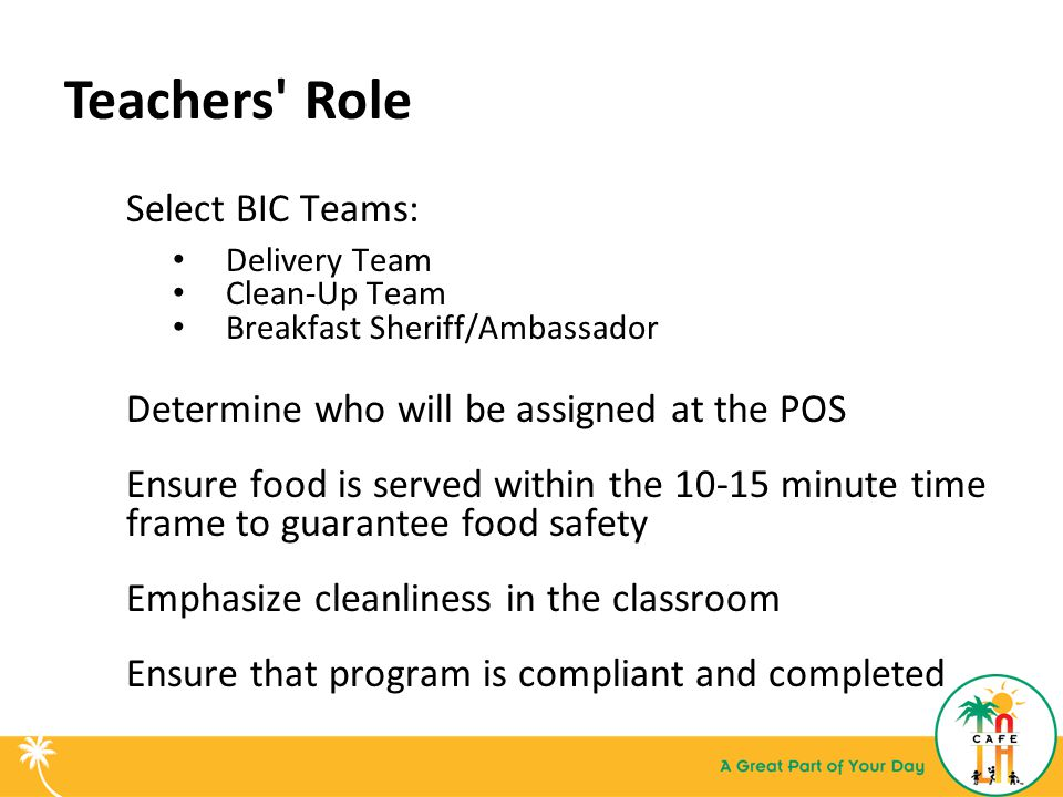 Teachers Role Select BIC Teams: Delivery Team Clean-Up Team Breakfast Sheriff/Ambassador Determine who will be assigned at the POS Ensure food is served within the 10-15 minute time frame to guarantee food safety Emphasize cleanliness in the classroom Ensure that program is compliant and completed