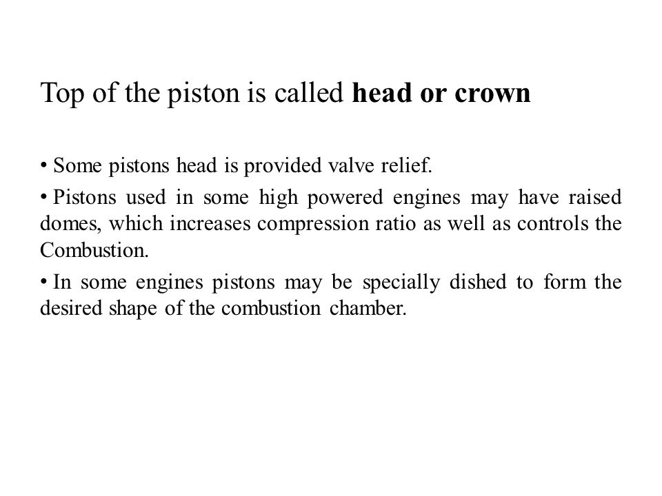 Top of the piston is called head or crown Some pistons head is provided valve relief. Pistons used in some high powered engines may have raised domes,