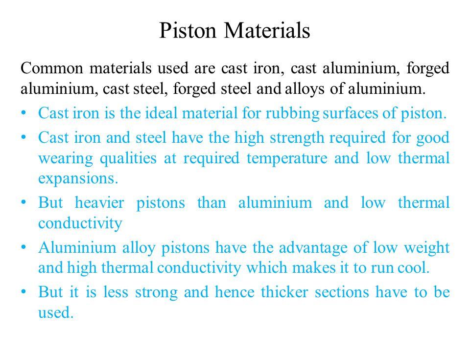 Piston Materials Common materials used are cast iron, cast aluminium, forged aluminium, cast steel, forged steel and alloys of aluminium. Cast iron is