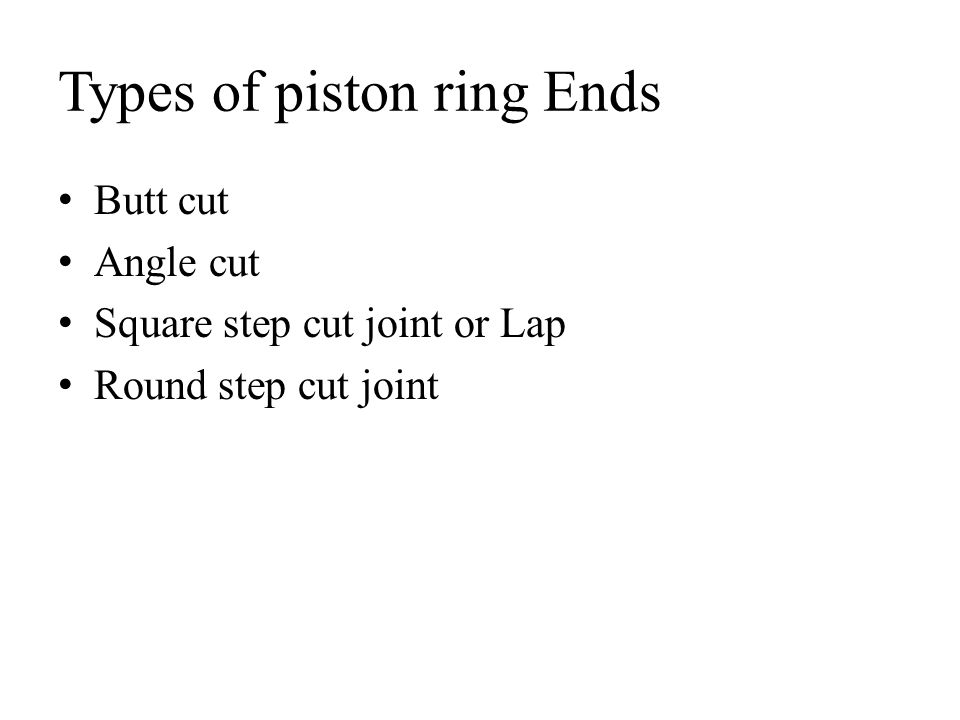 Types of piston ring Ends Butt cut Angle cut Square step cut joint or Lap Round step cut joint