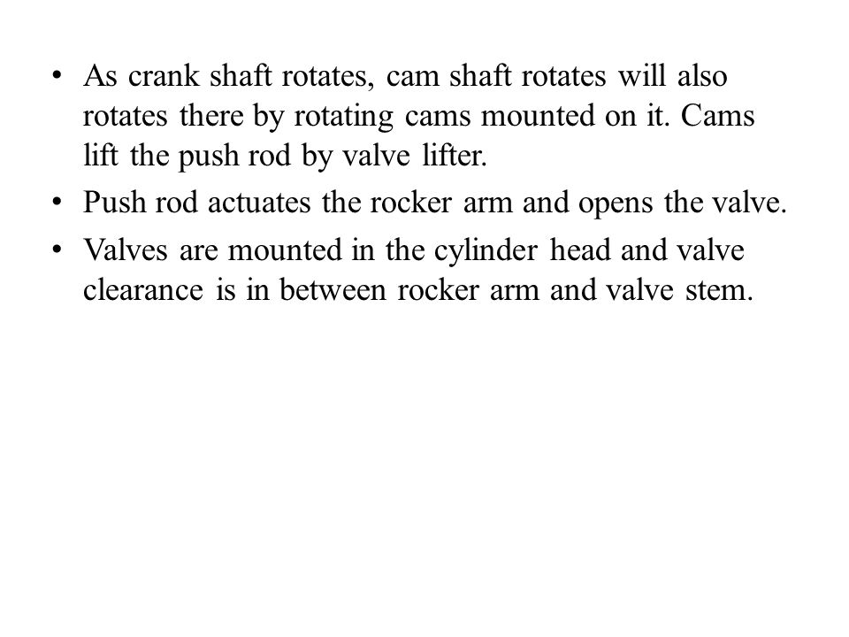 As crank shaft rotates, cam shaft rotates will also rotates there by rotating cams mounted on it. Cams lift the push rod by valve lifter. Push rod act