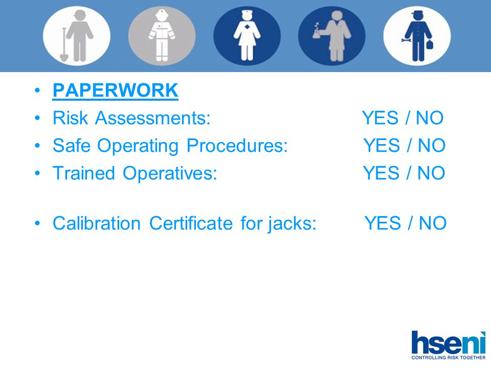 PAPERWORK Risk Assessments: YES / NO Safe Operating Procedures: YES / NO Trained Operatives: YES / NO Calibration Certificate for jacks: YES / NO