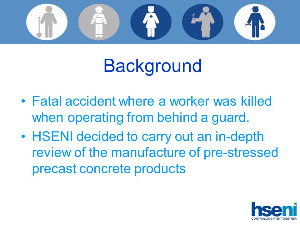 Background Fatal accident where a worker was killed when operating from behind a guard. HSENI decided to carry out an in-depth review of the manufactu