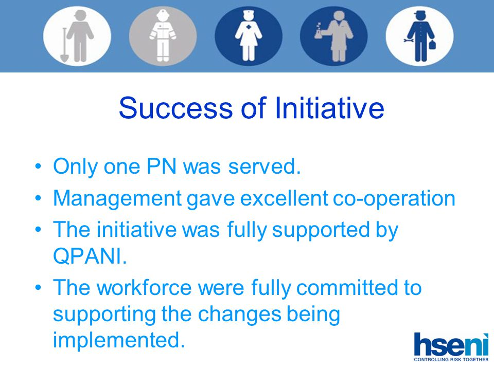Success of Initiative Only one PN was served. Management gave excellent co-operation The initiative was fully supported by QPANI. The workforce were f