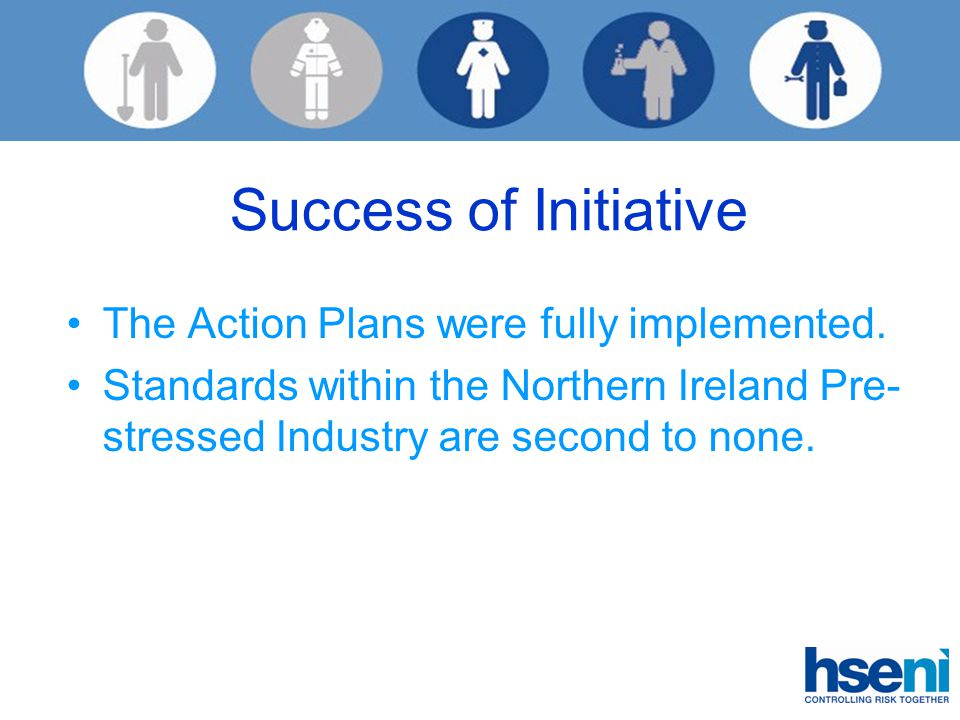 Success of Initiative The Action Plans were fully implemented. Standards within the Northern Ireland Pre- stressed Industry are second to none.