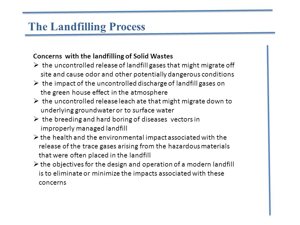 The Landfilling Process Concerns with the landfilling of Solid Wastes  the uncontrolled release of landfill gases that might migrate off site and cau