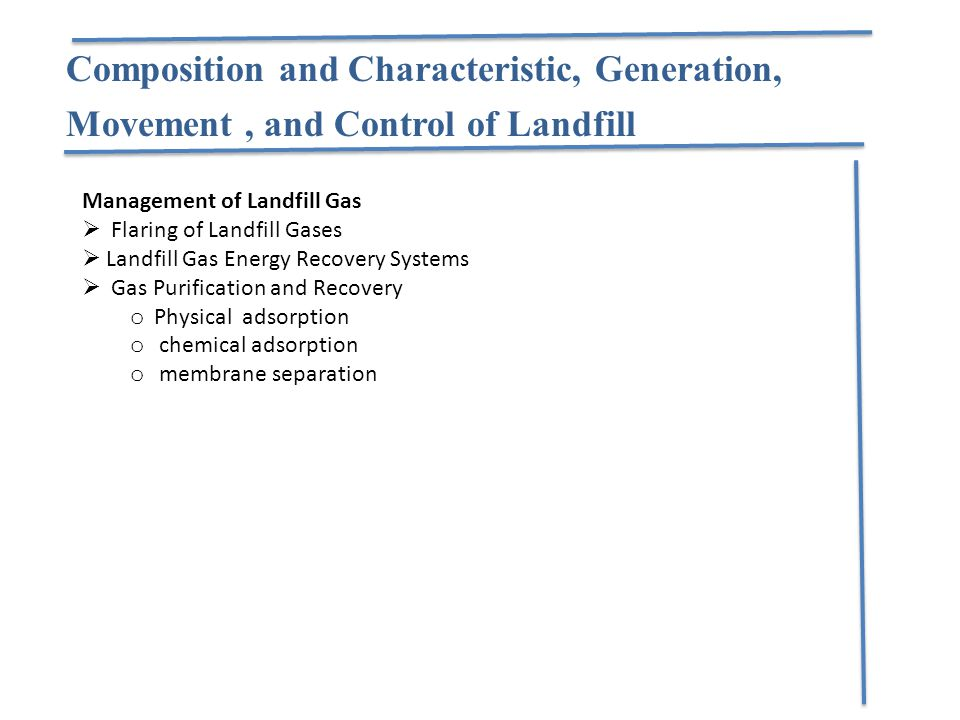 Management of Landfill Gas  Flaring of Landfill Gases  Landfill Gas Energy Recovery Systems  Gas Purification and Recovery o Physical adsorption o