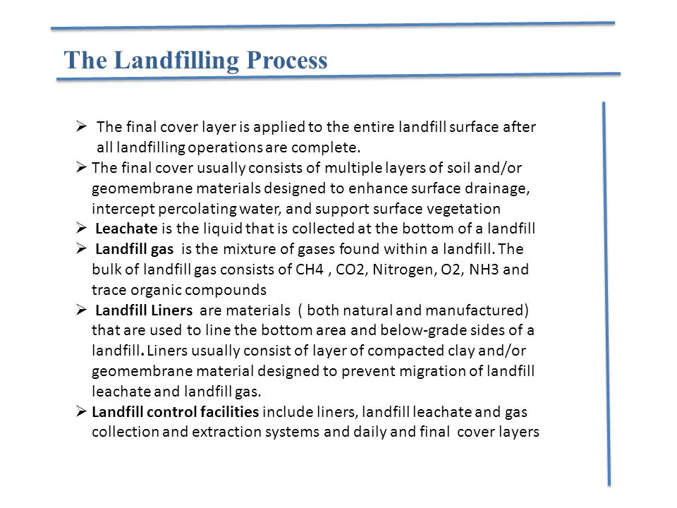  The final cover layer is applied to the entire landfill surface after all landfilling operations are complete.  The final cover usually consists of