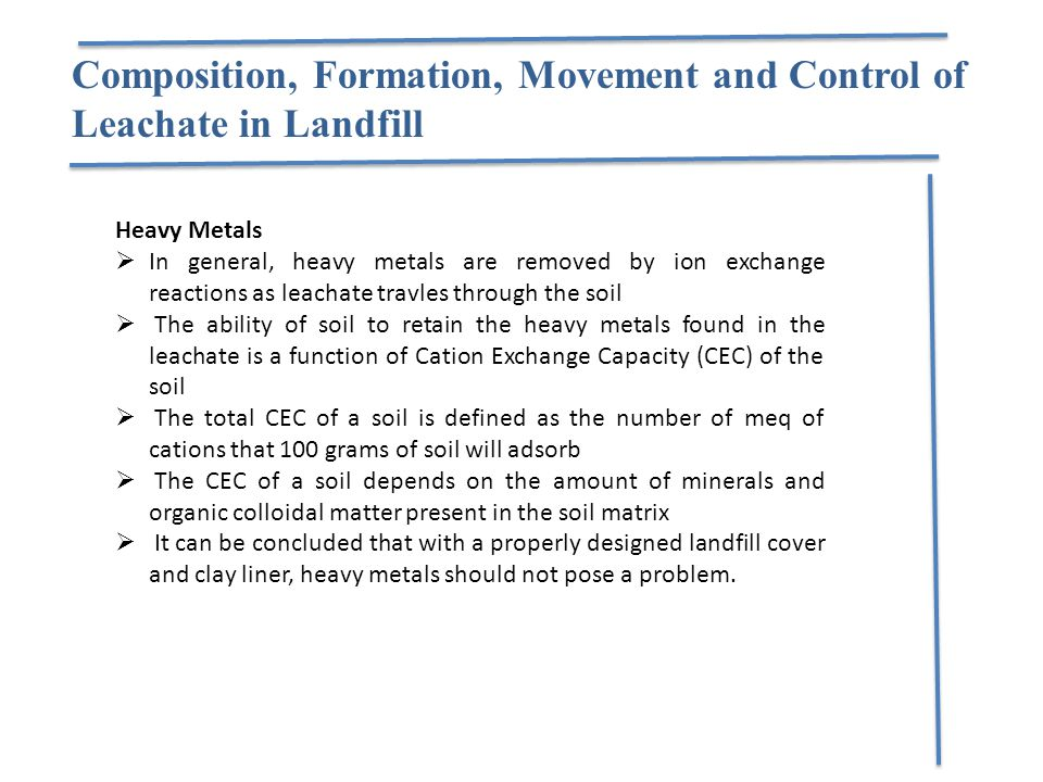 Composition, Formation, Movement and Control of Leachate in Landfill Heavy Metals  In general, heavy metals are removed by ion exchange reactions as