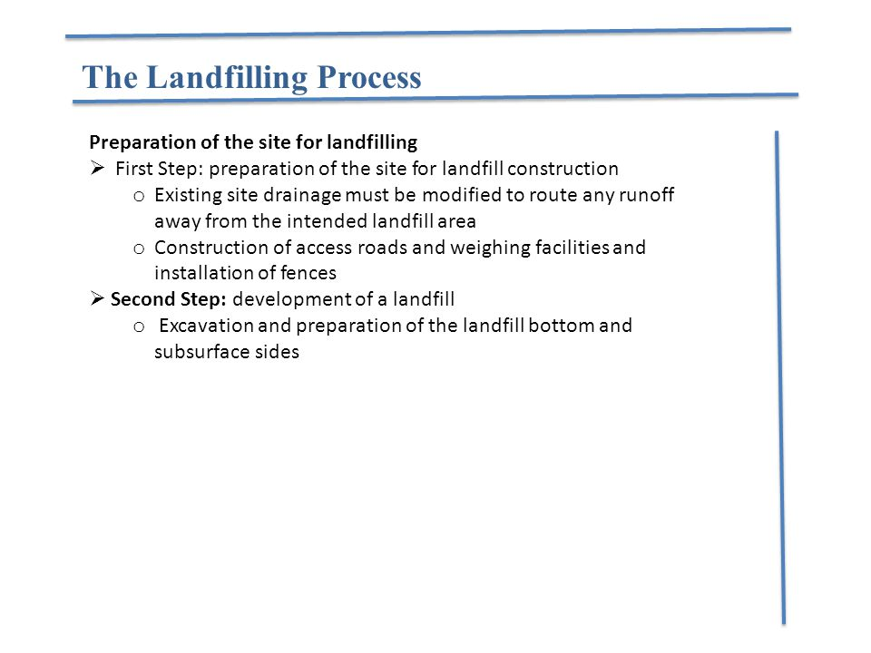 The Landfilling Process Preparation of the site for landfilling  First Step: preparation of the site for landfill construction o Existing site draina