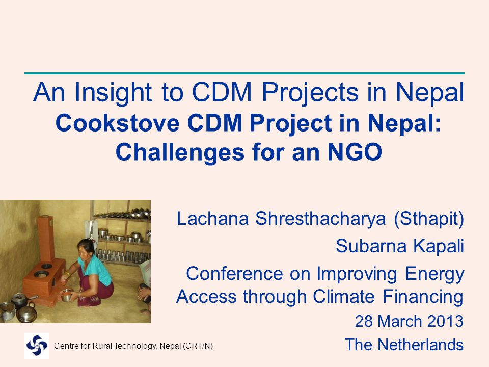 Centre for Rural Technology, Nepal (CRT/N) An Insight to CDM Projects in Nepal Cookstove CDM Project in Nepal: Challenges for an NGO Lachana Shresthac