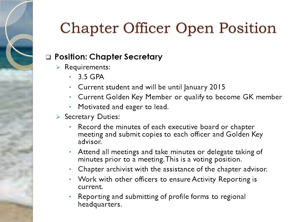 Chapter Officer Open Position  Position: Chapter Secretary  Requirements: 3.5 GPA Current student and will be until January 2015 Current Golden Key Member or qualify to become GK member Motivated and eager to lead.