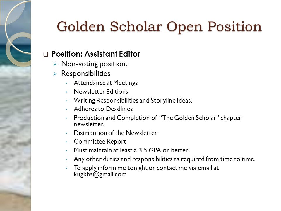Golden Scholar Open Position  Position: Assistant Editor  Non-voting position.  Responsibilities Attendance at Meetings Newsletter Editions Writing