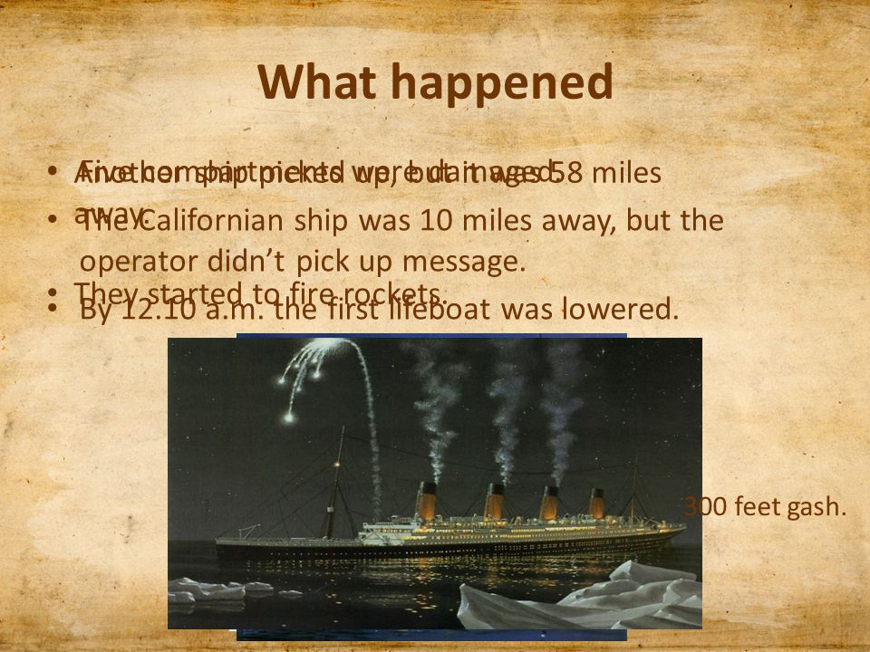 What happened Five compartments were damaged. The Californian ship was 10 miles away, but the operator didn't pick up message. By 12.10 a.m. the first