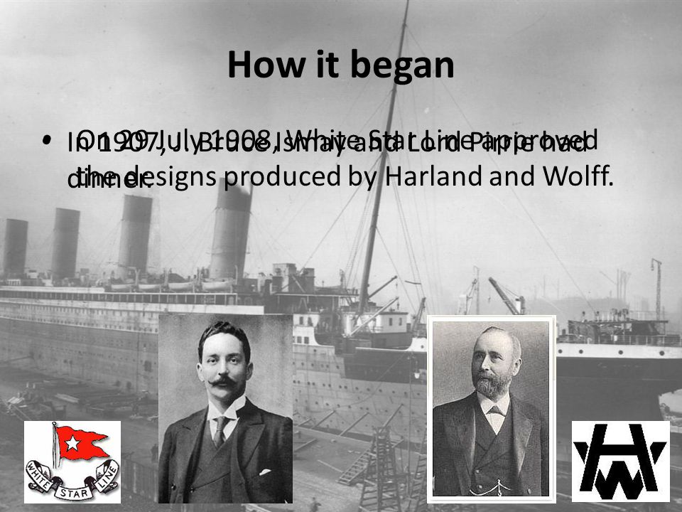 How it began In 1907, J. Bruce Ismay and Lord Pirrie had dinner. On 29 July 1908, White Star Line approved the designs produced by Harland and Wolff.