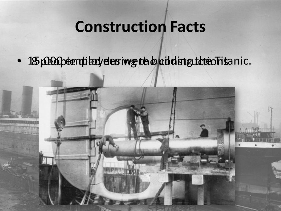 Construction Facts 15,000 employees were building the Titanic. 8 people died during the constructions.