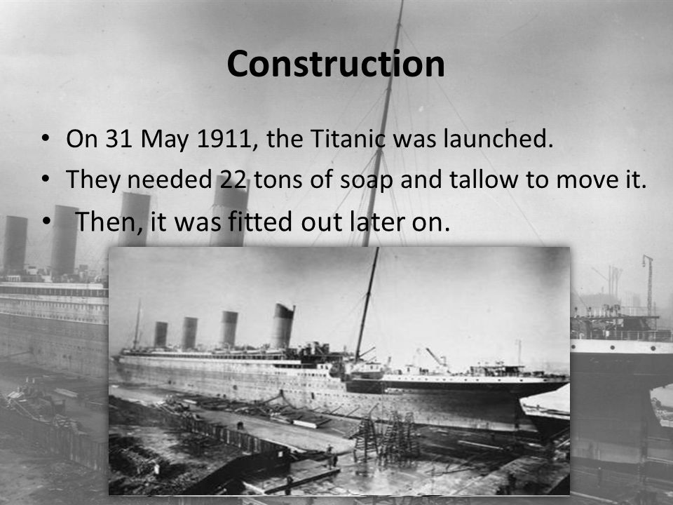 Construction On 31 May 1911, the Titanic was launched. They needed 22 tons of soap and tallow to move it. Then, it was fitted out later on.