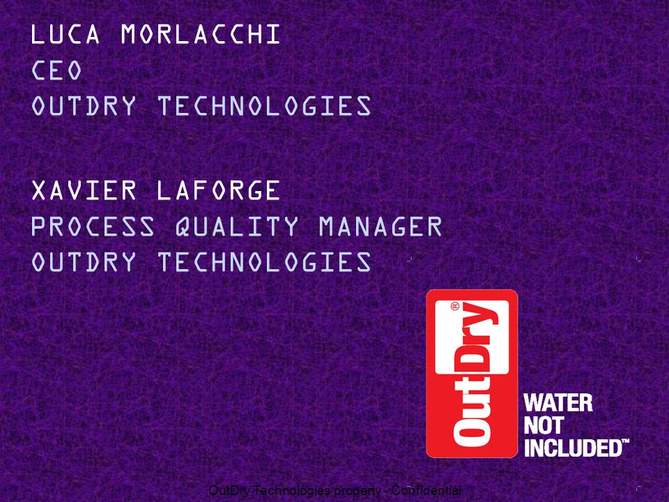 XAVIER LAFORGE PROCESS QUALITY MANAGER OUTDRY TECHNOLOGIES LUCA MORLACCHI CEO OUTDRY TECHNOLOGIES OutDry Technologies property - Confidential