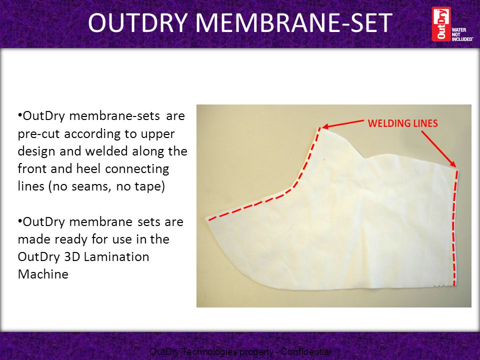 OUTDRY MEMBRANE-SET OutDry membrane-sets are pre-cut according to upper design and welded along the front and heel connecting lines (no seams, no tape