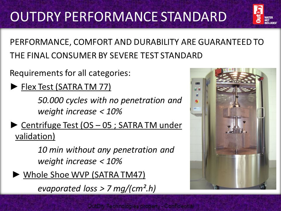 Requirements for all categories: ► Flex Test (SATRA TM 77) 50.000 cycles with no penetration and weight increase < 10% ► Centrifuge Test (OS – 05 ; SA
