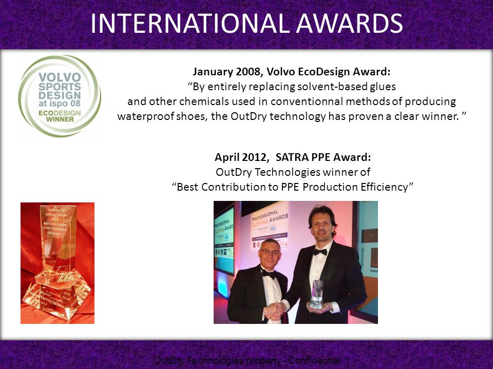 """INTERNATIONAL AWARDS April 2012, SATRA PPE Award: OutDry Technologies winner of """"Best Contribution to PPE Production Efficiency"""" January 2008, Volvo E"""
