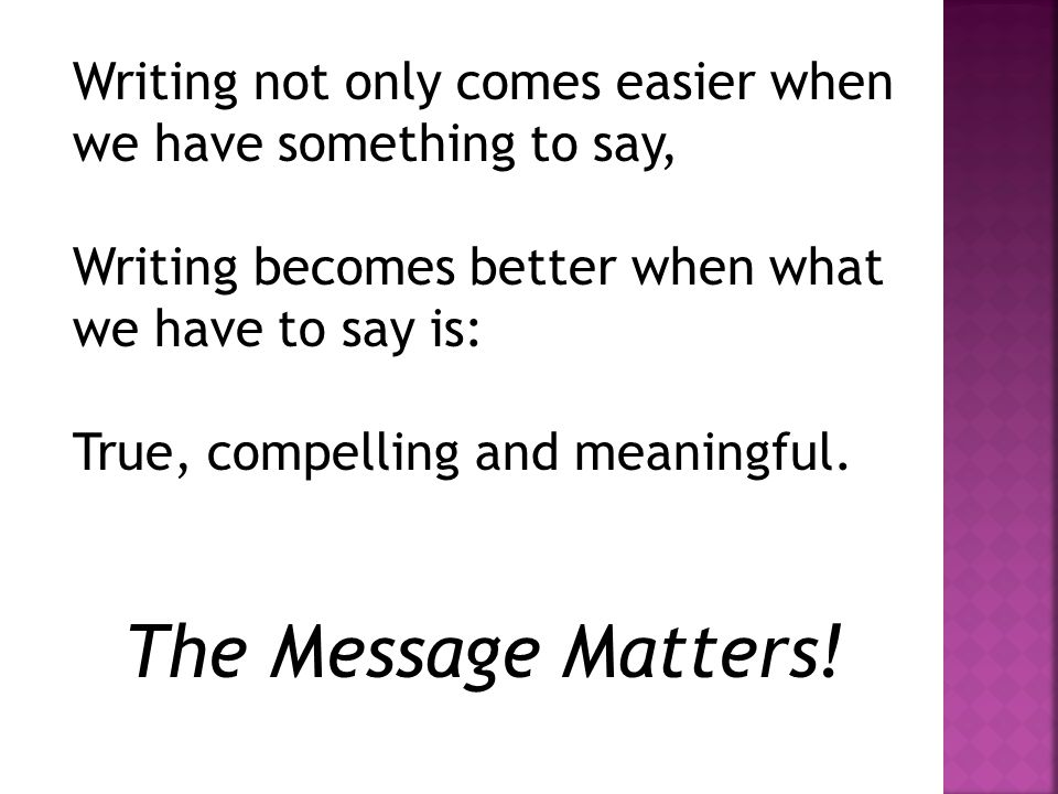 Writing not only comes easier when we have something to say, Writing becomes better when what we have to say is: True, compelling and meaningful.