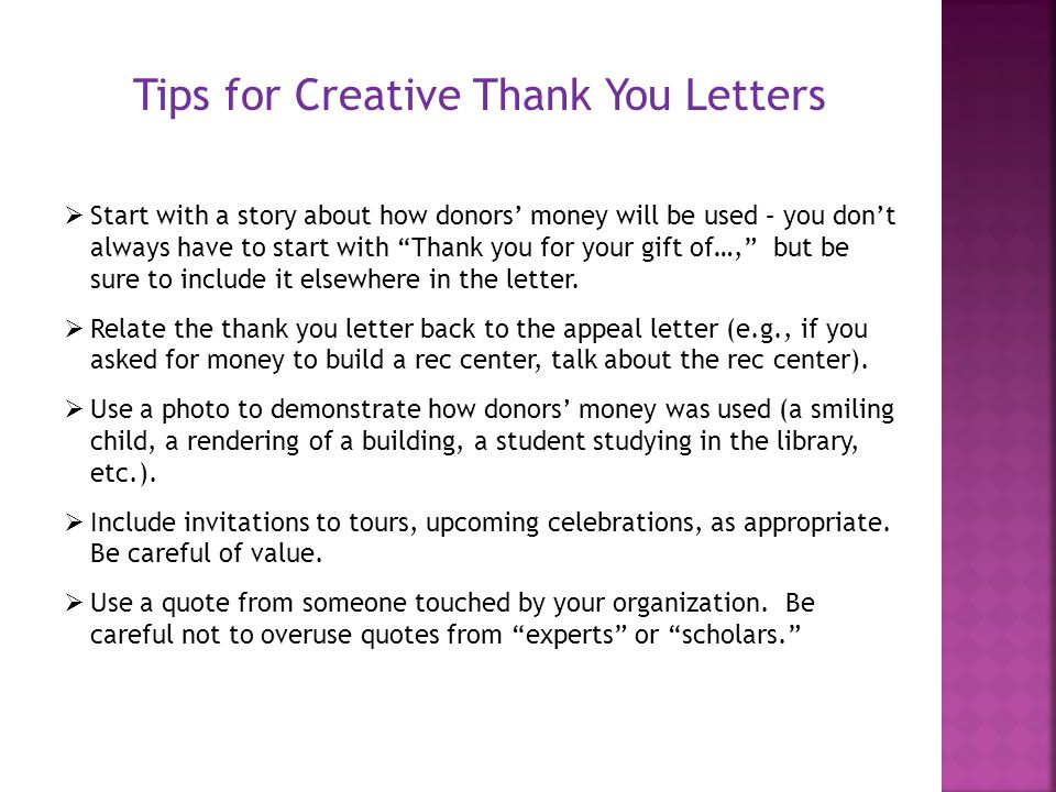Tips for Creative Thank You Letters  Start with a story about how donors' money will be used – you don't always have to start with Thank you for your gift of…, but be sure to include it elsewhere in the letter.
