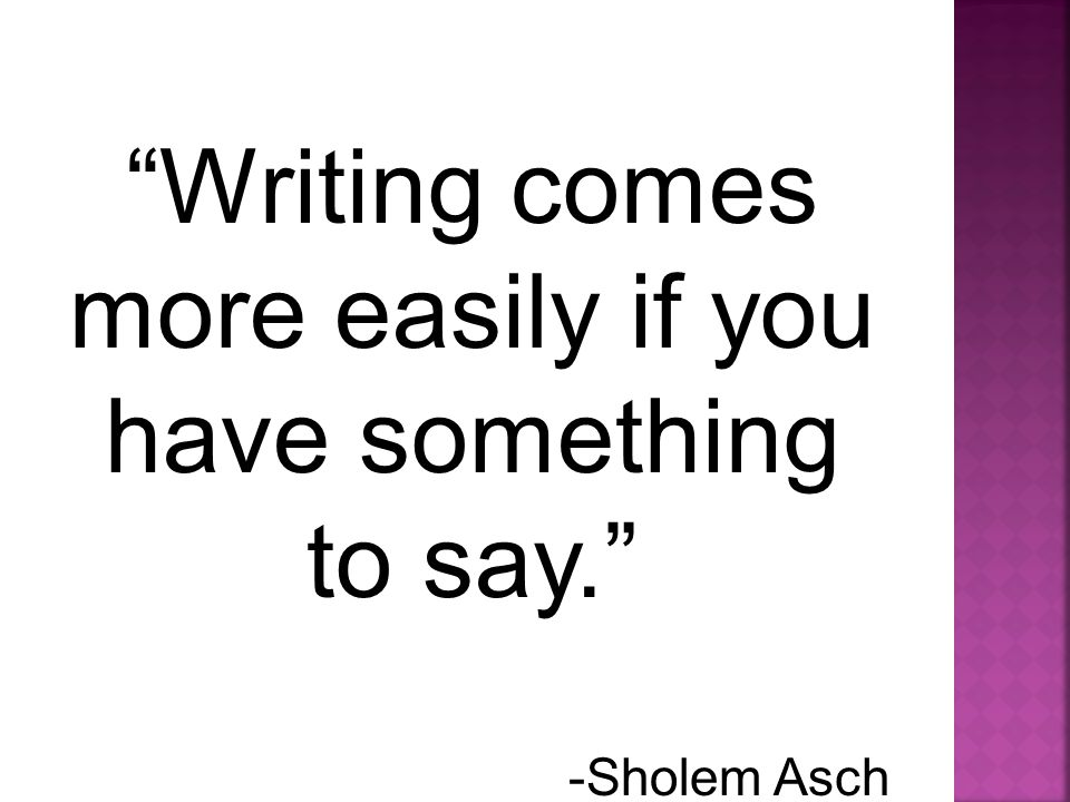 Writing comes more easily if you have something to say. -Sholem Asch