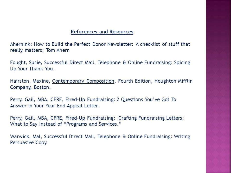 References and Resources AhernInk: How to Build the Perfect Donor Newsletter: A checklist of stuff that really matters; Tom Ahern Fought, Susie, Successful Direct Mail, Telephone & Online Fundraising: Spicing Up Your Thank-You.