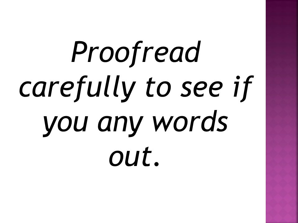 Proofread carefully to see if you any words out.