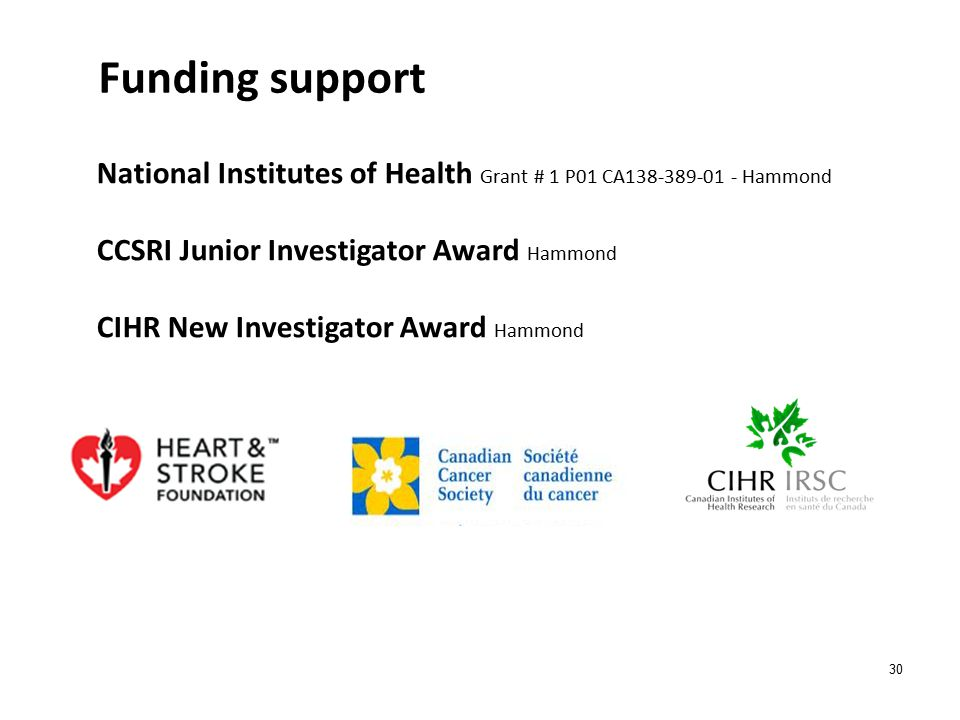 30 Funding support National Institutes of Health Grant # 1 P01 CA138-389-01 - Hammond CCSRI Junior Investigator Award Hammond CIHR New Investigator Award Hammond
